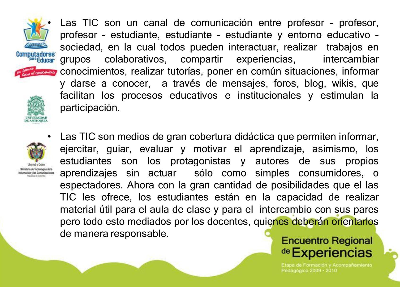 Las TIC son un canal de comunicación entre profesor – profesor, profesor – estudiante, estudiante – estudiante y entorno educativo – sociedad, en la c
