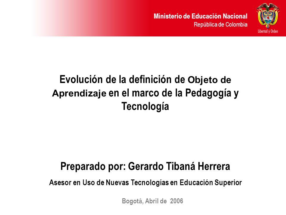 Ministerio de Educación Nacional República de Colombia Evolución de la definición de Objeto de Aprendizaje en el marco de la Pedagogía y Tecnología Preparado por: Gerardo Tibaná Herrera Asesor en Uso de Nuevas Tecnologías en Educación Superior Bogotá, Abril de 2006