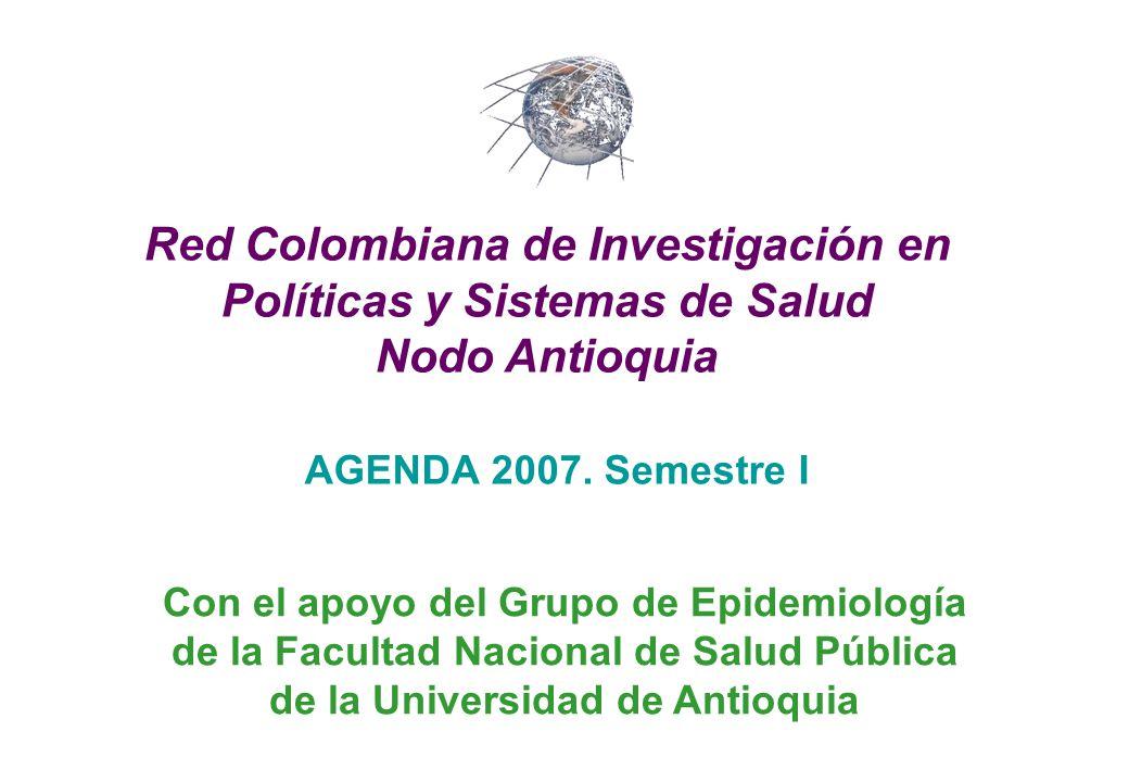 AGENDA 2007. Semestre I Red Colombiana de Investigación en Políticas y Sistemas de Salud Nodo Antioquia Con el apoyo del Grupo de Epidemiología de la