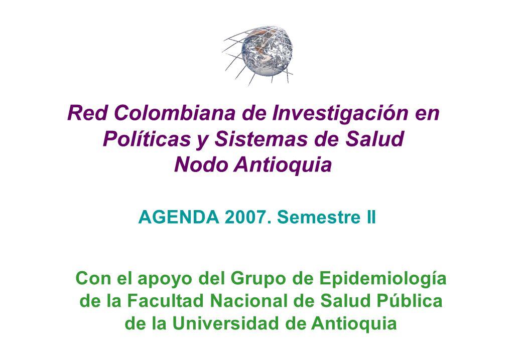 AGENDA 2007. Semestre II Red Colombiana de Investigación en Políticas y Sistemas de Salud Nodo Antioquia Con el apoyo del Grupo de Epidemiología de la
