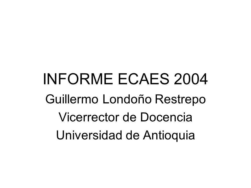 INFORME ECAES 2004 Guillermo Londoño Restrepo Vicerrector de Docencia Universidad de Antioquia