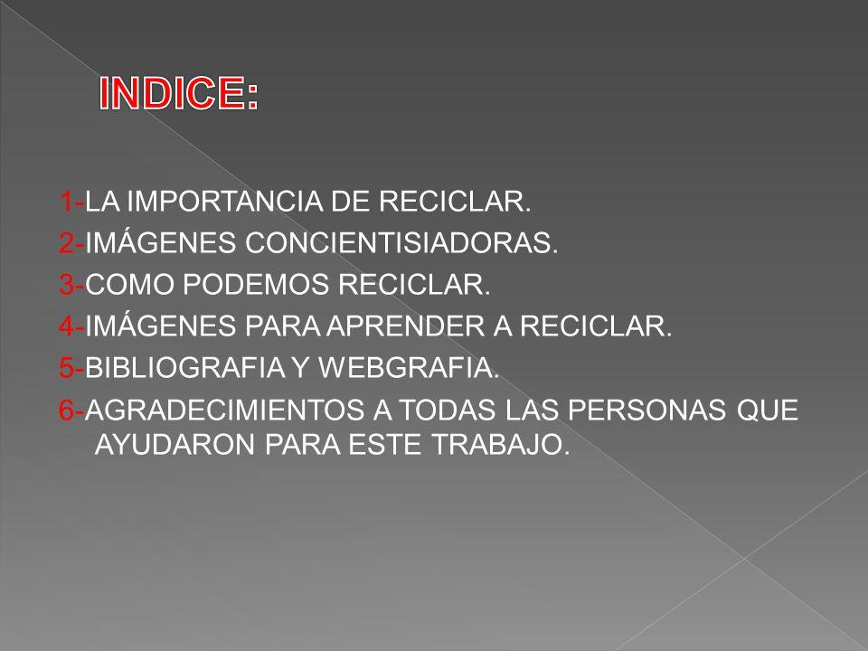 1-LA IMPORTANCIA DE RECICLAR. 2-IMÁGENES CONCIENTISIADORAS. 3-COMO PODEMOS RECICLAR. 4-IMÁGENES PARA APRENDER A RECICLAR. 5-BIBLIOGRAFIA Y WEBGRAFIA.