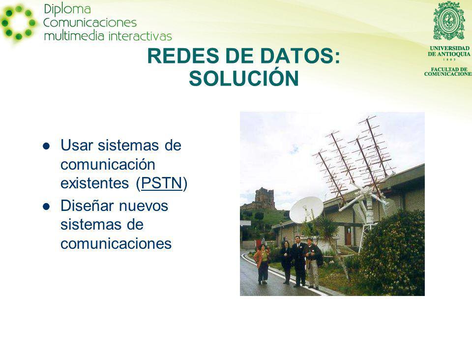 REDES DE DATOS: SOLUCIÓN Usar sistemas de comunicación existentes (PSTN)PSTN Diseñar nuevos sistemas de comunicaciones