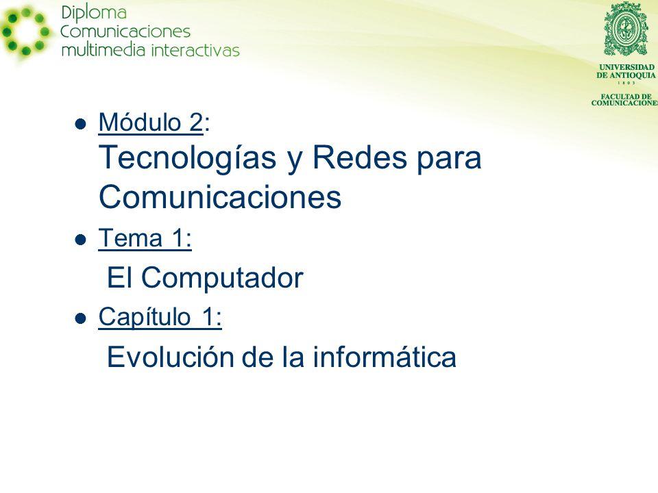 Módulo 2: Tecnologías y Redes para Comunicaciones Tema 1: El Computador Capítulo 1: Evolución de la informática