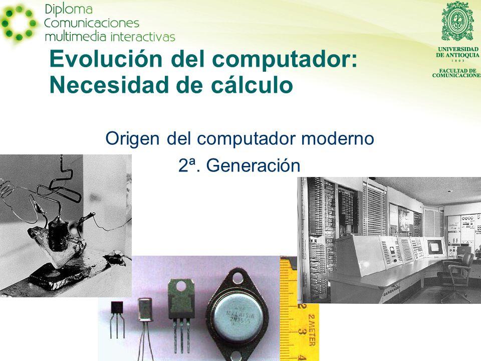 Evolución del computador: Necesidad de cálculo Origen del computador moderno 2ª. Generación