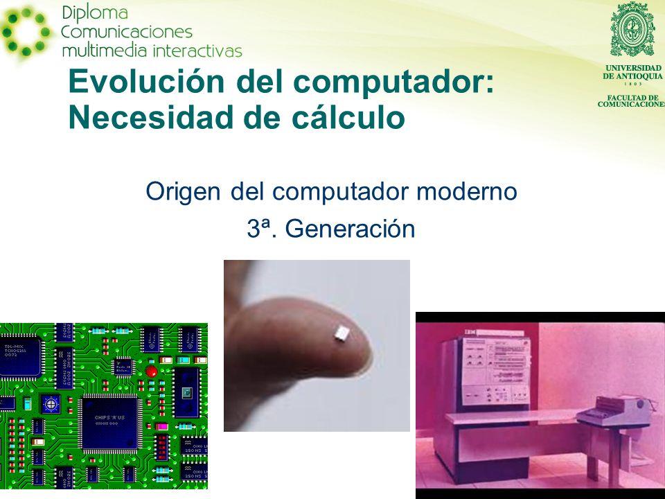 Evolución del computador: Necesidad de cálculo Origen del computador moderno 3ª. Generación