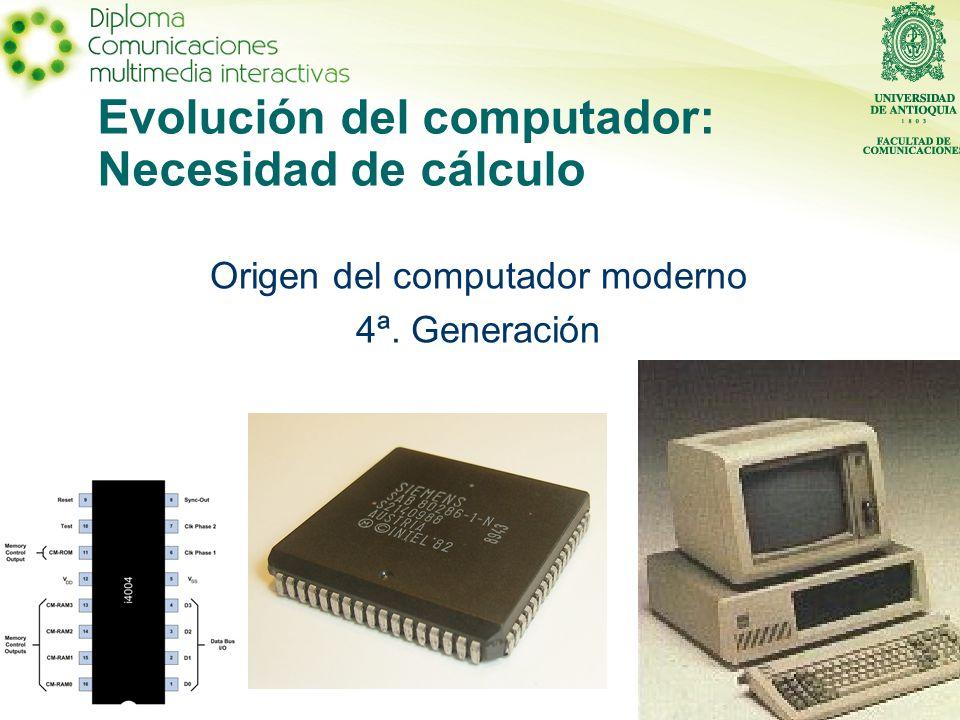 Evolución del computador: Necesidad de cálculo Origen del computador moderno 4ª. Generación