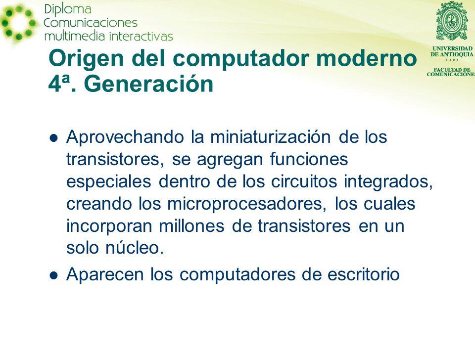 Origen del computador moderno 4ª. Generación Aprovechando la miniaturización de los transistores, se agregan funciones especiales dentro de los circui