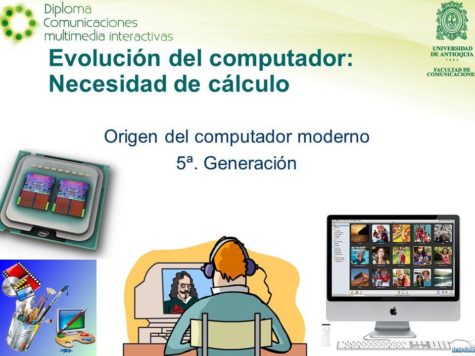 Evolución del computador: Necesidad de cálculo Origen del computador moderno 5ª. Generación