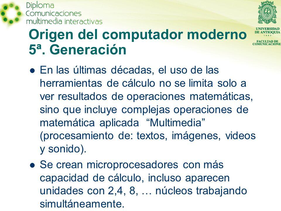 Origen del computador moderno 5ª. Generación En las últimas décadas, el uso de las herramientas de cálculo no se limita solo a ver resultados de opera