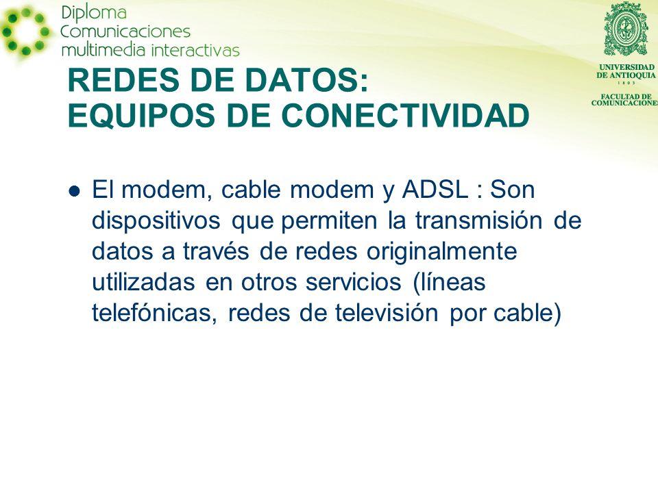 El modem, cable modem y ADSL : Son dispositivos que permiten la transmisión de datos a través de redes originalmente utilizadas en otros servicios (líneas telefónicas, redes de televisión por cable)
