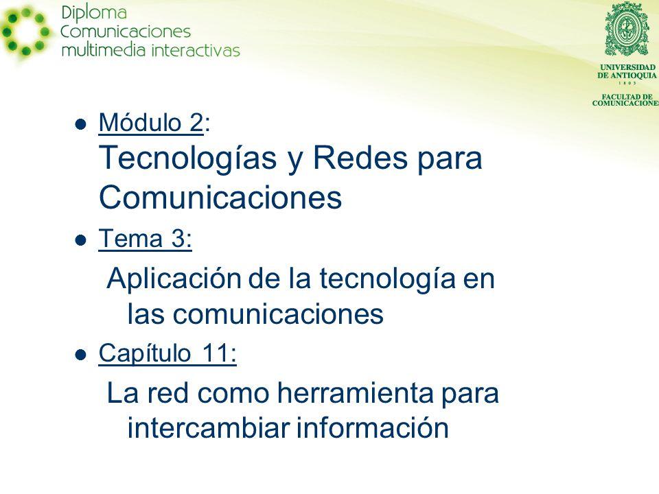 Módulo 2: Tecnologías y Redes para Comunicaciones Tema 3: Aplicación de la tecnología en las comunicaciones Capítulo 11: La red como herramienta para intercambiar información