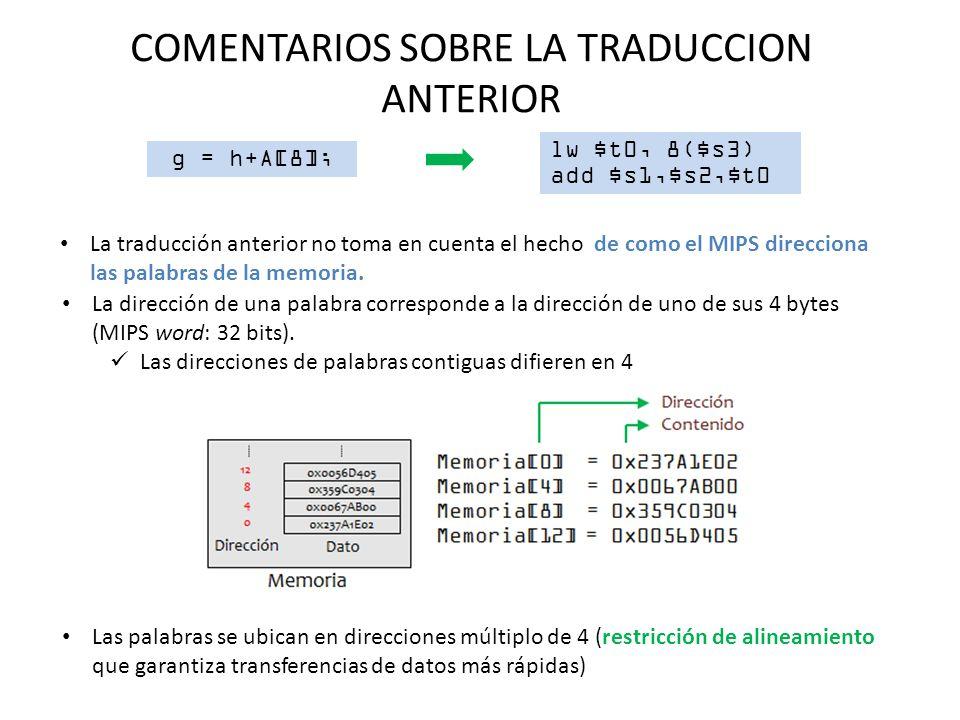 COMENTARIOS SOBRE LA TRADUCCION ANTERIOR g = h+A[8]; lw $t0, 8($s3) add $s1,$s2,$t0 La traducción anterior no toma en cuenta el hecho de como el MIPS