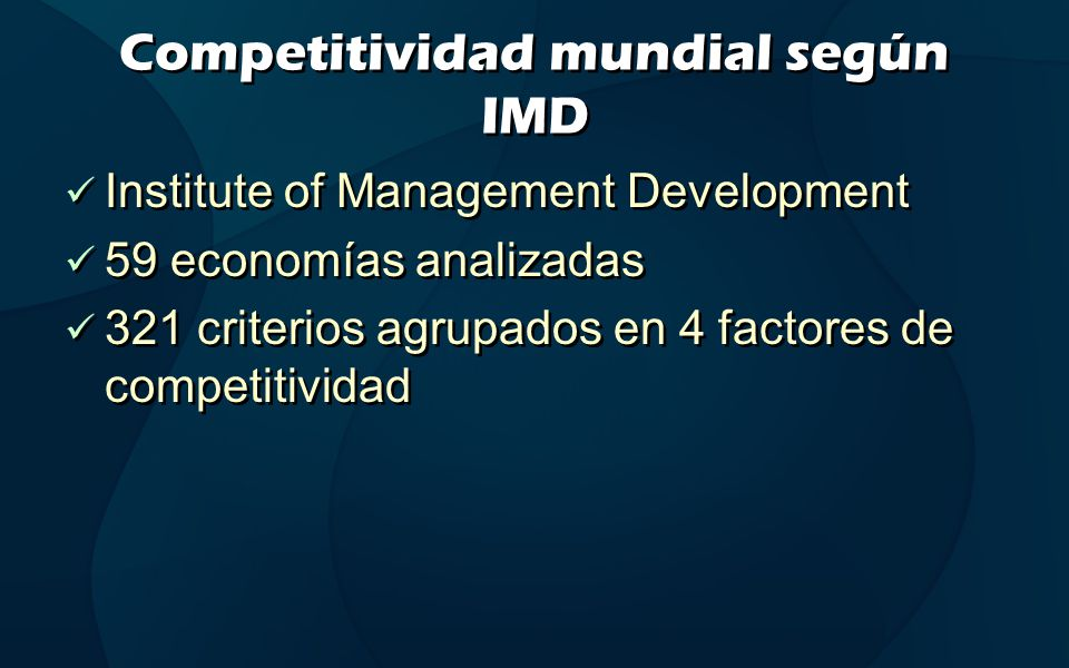 Competitividad mundial según IMD Institute of Management Development 59 economías analizadas 321 criterios agrupados en 4 factores de competitividad Institute of Management Development 59 economías analizadas 321 criterios agrupados en 4 factores de competitividad