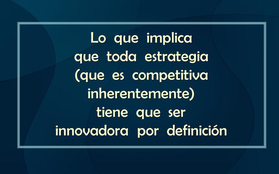 Lo que implica que toda estrategia (que es competitiva inherentemente) tiene que ser innovadora por definición