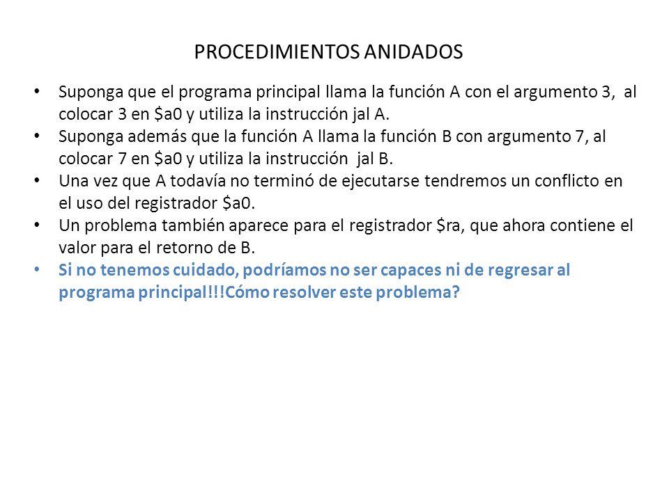 PROCEDIMIENTOS ANIDADOS Suponga que el programa principal llama la función A con el argumento 3, al colocar 3 en $a0 y utiliza la instrucción jal A.