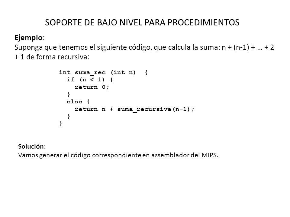 SOPORTE DE BAJO NIVEL PARA PROCEDIMIENTOS Ejemplo: Suponga que tenemos el siguiente código, que calcula la suma: n + (n-1) + … + 2 + 1 de forma recursiva: int suma_rec (int n) { if (n < 1) { return 0; } else { return n + suma_recursiva(n-1); } Solución: Vamos generar el código correspondiente en assemblador del MIPS.