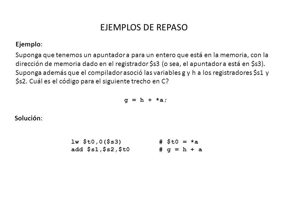 EJEMPLOS DE REPASO Ejemplo: Compilar la siguiente porción de código en ensamblador del MIPS: if (i == j) f = g + h; else f = g - h; Solución: Asumiendo que la variables f, g, h, i y j se encuentran asociadas a los registros $s0, $s1, $s2, $s3, $s4 bne $s3,$s4,Else add $s0,$s1,$s2 j Exit Else: sub $s2,$s1,$s2 Exit:...