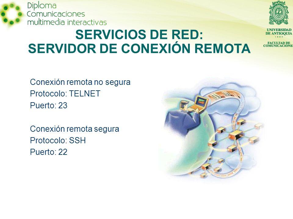 Conexión remota no segura Protocolo: TELNET Puerto: 23 Conexión remota segura Protocolo: SSH Puerto: 22 SERVICIOS DE RED: SERVIDOR DE CONEXIÓN REMOTA