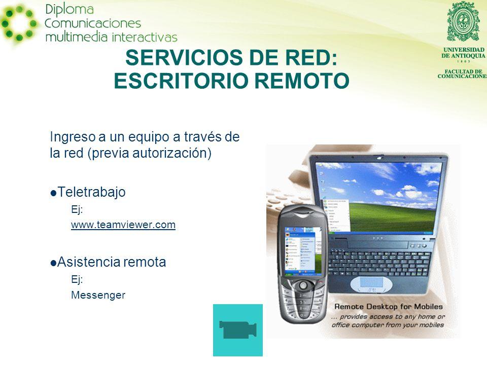 Ingreso a un equipo a través de la red (previa autorización) Teletrabajo Ej: www.teamviewer.com Asistencia remota Ej: Messenger SERVICIOS DE RED: ESCRITORIO REMOTO