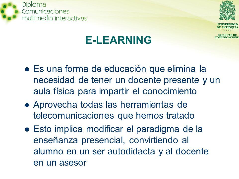Es una forma de educación que elimina la necesidad de tener un docente presente y un aula física para impartir el conocimiento Aprovecha todas las herramientas de telecomunicaciones que hemos tratado Esto implica modificar el paradigma de la enseñanza presencial, convirtiendo al alumno en un ser autodidacta y al docente en un asesor E-LEARNING