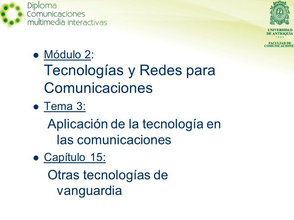 Módulo 2: Tecnologías y Redes para Comunicaciones Tema 3: Aplicación de la tecnología en las comunicaciones Capítulo 15: Otras tecnologías de vanguardia