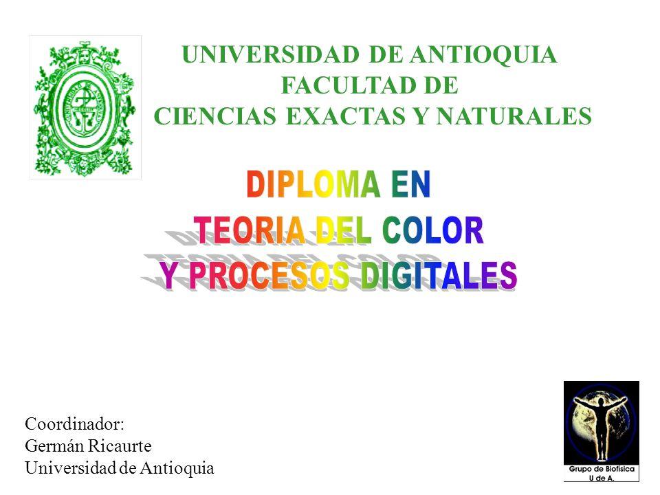 Germán Ricaurte Coordinador Universidad de Antioquia OBJETIVOS: Estudiar y reconocer las 16 causas del color Desarrollar una hoja electrónica para predecir mezclas de color Manejar espectrómetros de fibra óptica UNIVERSIDAD DE ANTIOQUIA FACULTAD DE CIENCIAS EXACTAS Y NATURALES