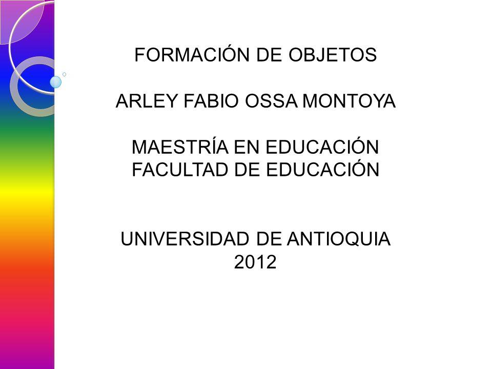 FORMACIÓN DE OBJETOS ARLEY FABIO OSSA MONTOYA MAESTRÍA EN EDUCACIÓN FACULTAD DE EDUCACIÓN UNIVERSIDAD DE ANTIOQUIA 2012