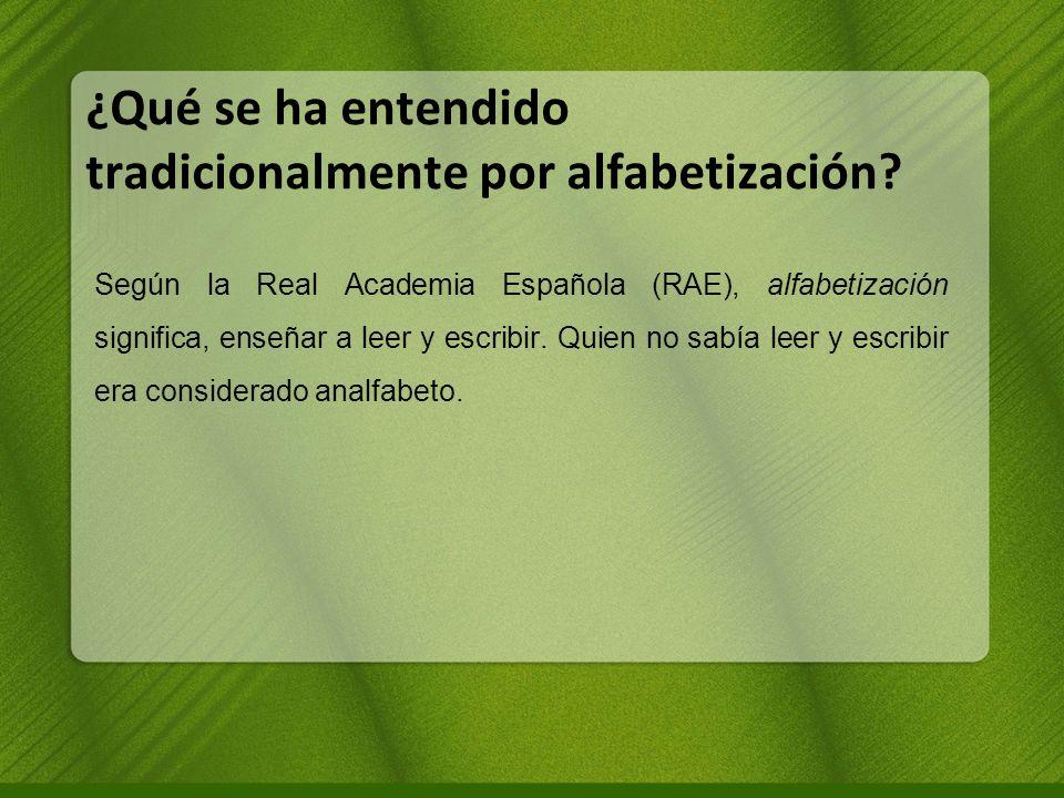 ¿Qué se ha entendido tradicionalmente por alfabetización? Según la Real Academia Española (RAE), alfabetización significa, enseñar a leer y escribir.
