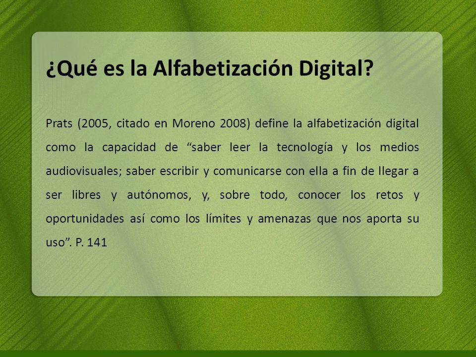 ¿Qué es la Alfabetización Digital? Prats (2005, citado en Moreno 2008) define la alfabetización digital como la capacidad de saber leer la tecnología