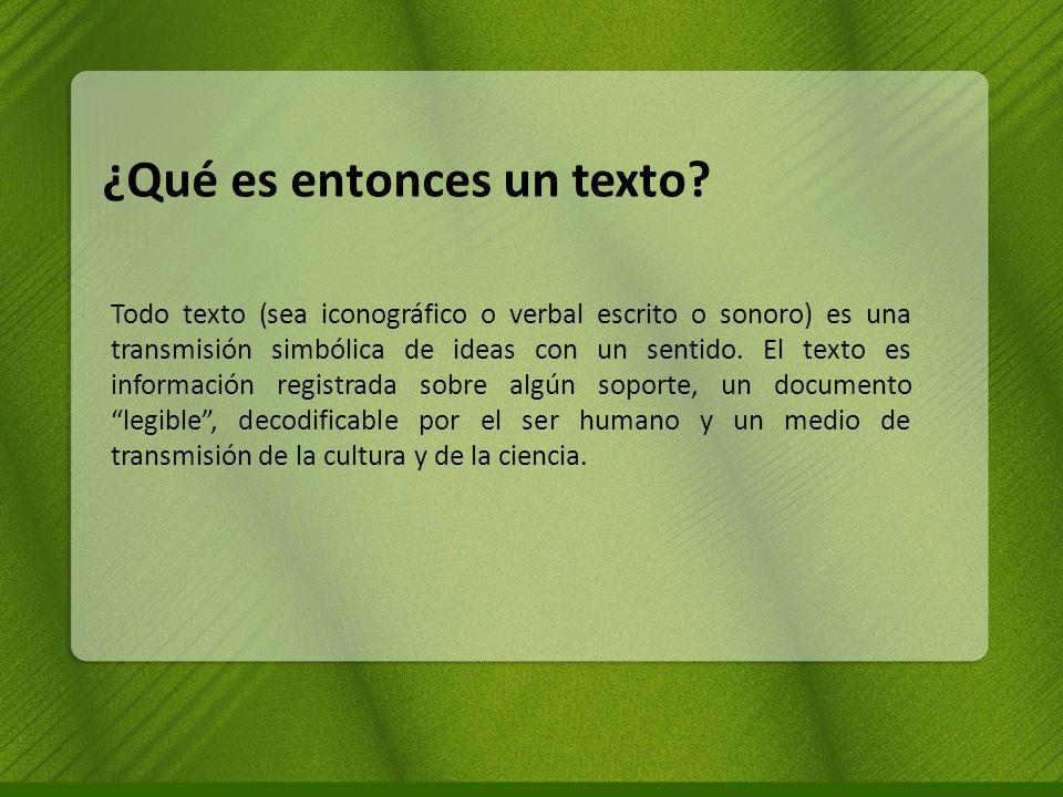 ¿Qué es entonces un texto? Todo texto (sea iconográfico o verbal escrito o sonoro) es una transmisión simbólica de ideas con un sentido. El texto es i