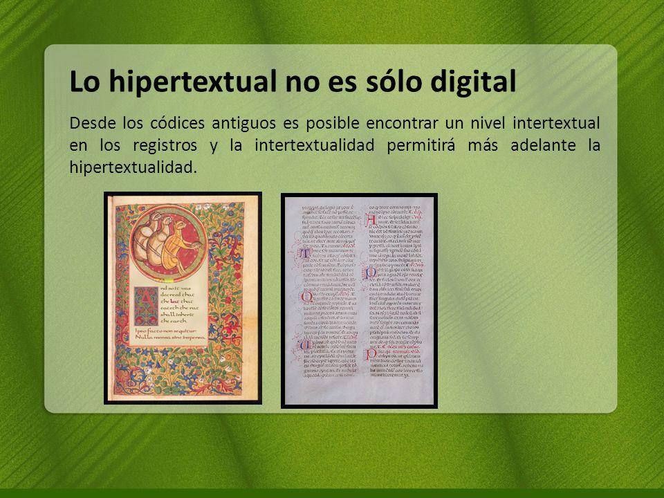 Lo hipertextual no es sólo digital Desde los códices antiguos es posible encontrar un nivel intertextual en los registros y la intertextualidad permitirá más adelante la hipertextualidad.