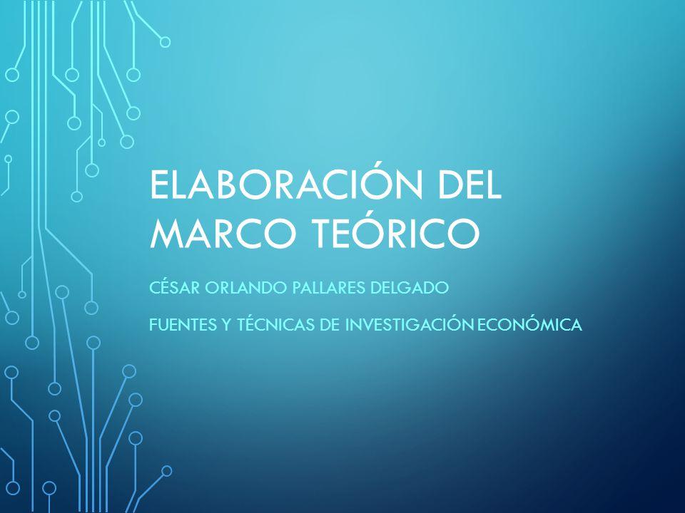 ELABORACIÓN DEL MARCO TEÓRICO CÉSAR ORLANDO PALLARES DELGADO FUENTES Y TÉCNICAS DE INVESTIGACIÓN ECONÓMICA
