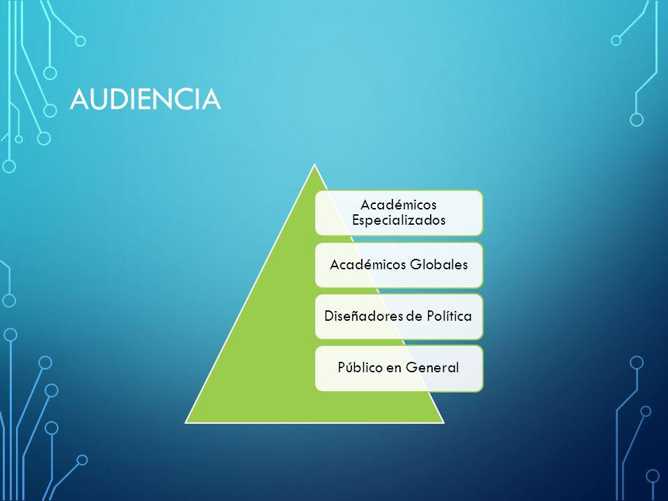 AUDIENCIA Académicos Especializados Académicos GlobalesDiseñadores de PolíticaPúblico en General