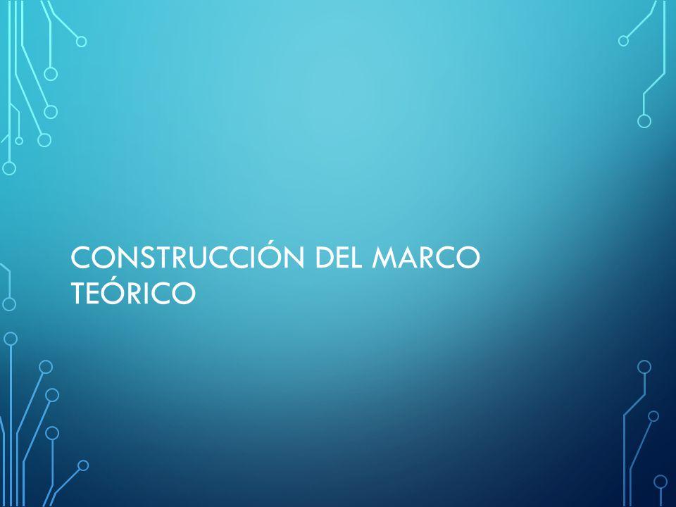 CONSTRUCCIÓN DEL MARCO TEÓRICO