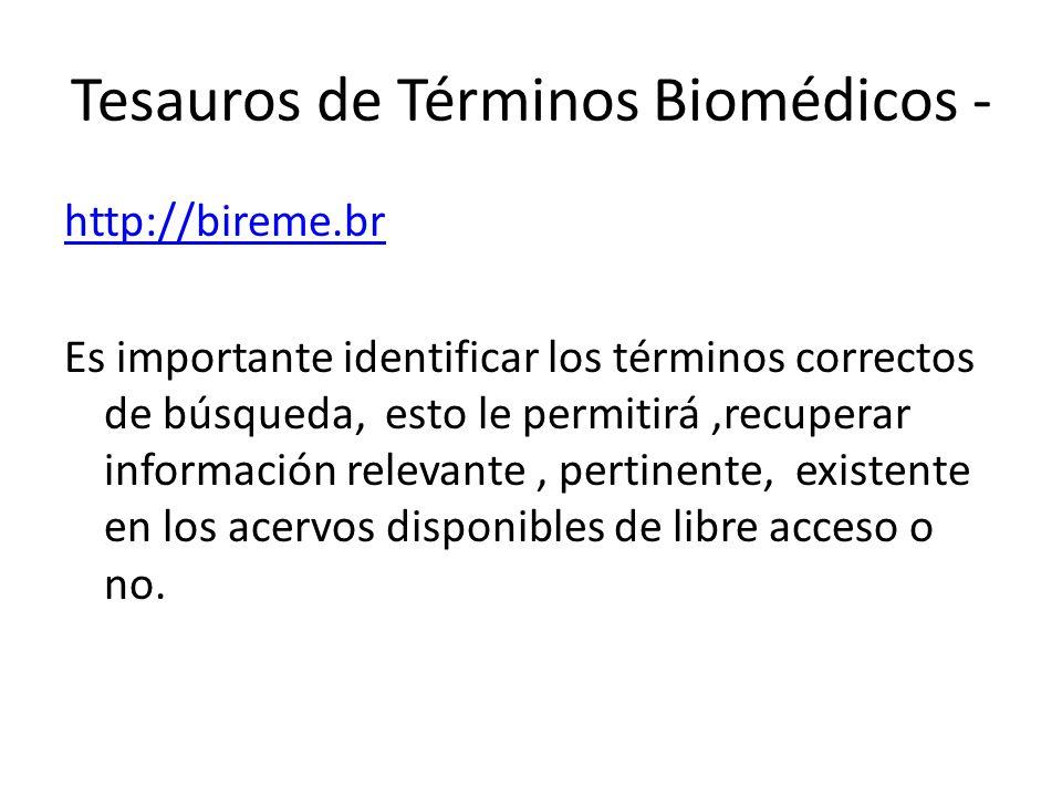 http://bireme.br Es importante identificar los términos correctos de búsqueda, esto le permitirá,recuperar información relevante, pertinente, existente en los acervos disponibles de libre acceso o no.