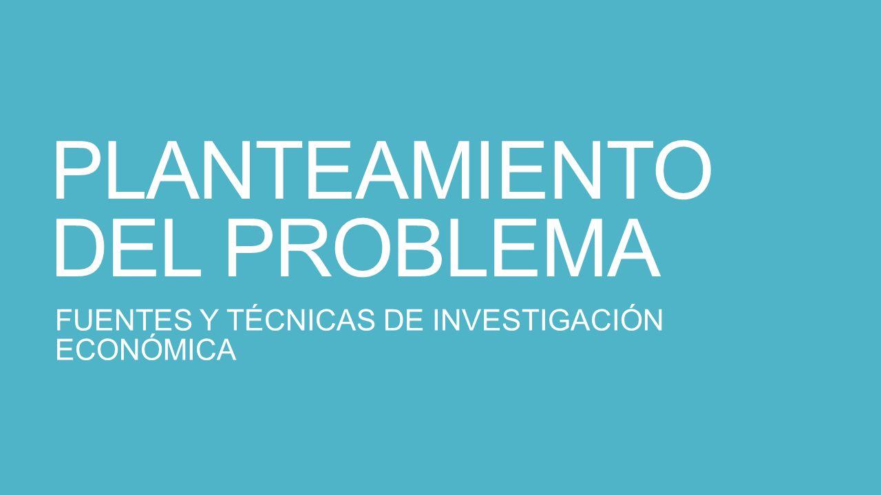 PLANTEAMIENTO DEL PROBLEMA FUENTES Y TÉCNICAS DE INVESTIGACIÓN ECONÓMICA