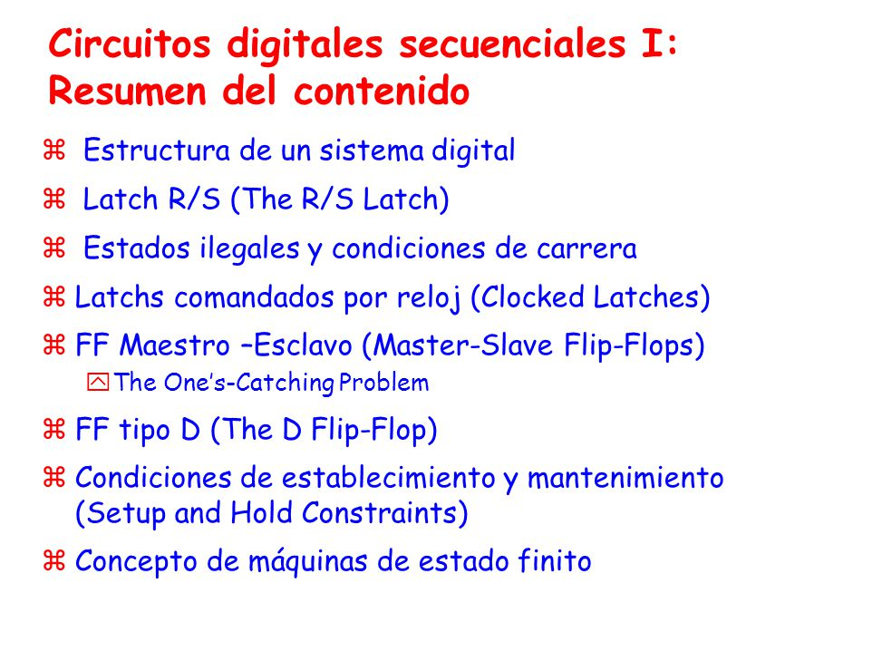 Circuitos digitales secuenciales I: Resumen del contenido z Estructura de un sistema digital z Latch R/S (The R/S Latch) z Estados ilegales y condicio