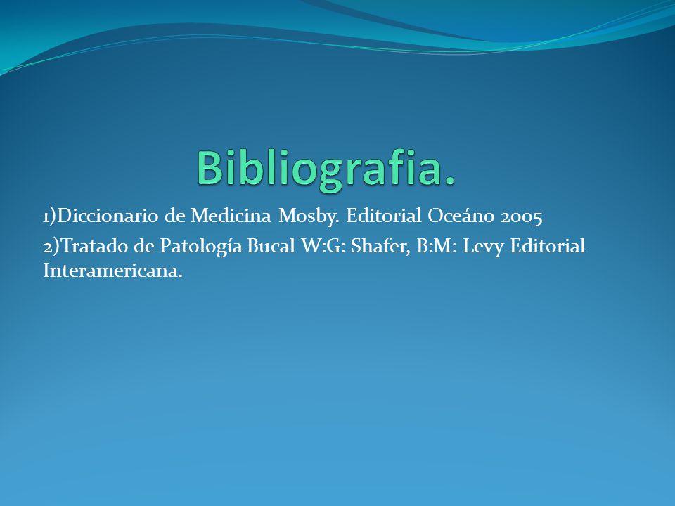 1)Diccionario de Medicina Mosby. Editorial Oceáno 2005 2)Tratado de Patología Bucal W:G: Shafer, B:M: Levy Editorial Interamericana.