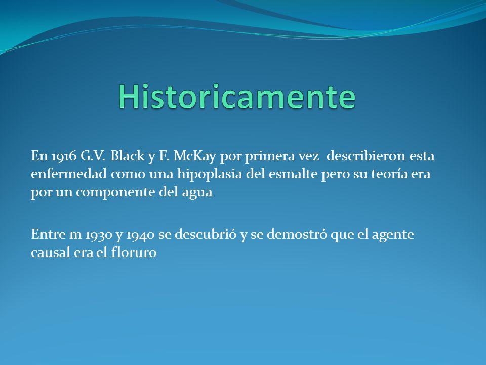 En 1916 G.V. Black y F. McKay por primera vez describieron esta enfermedad como una hipoplasia del esmalte pero su teoría era por un componente del ag