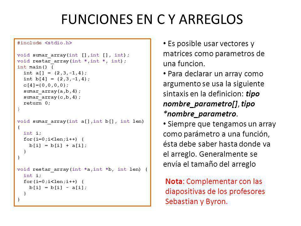 FUNCIONES EN C Y ARREGLOS Es posible usar vectores y matrices como parametros de una funcion. Para declarar un array como argumento se usa la siguient
