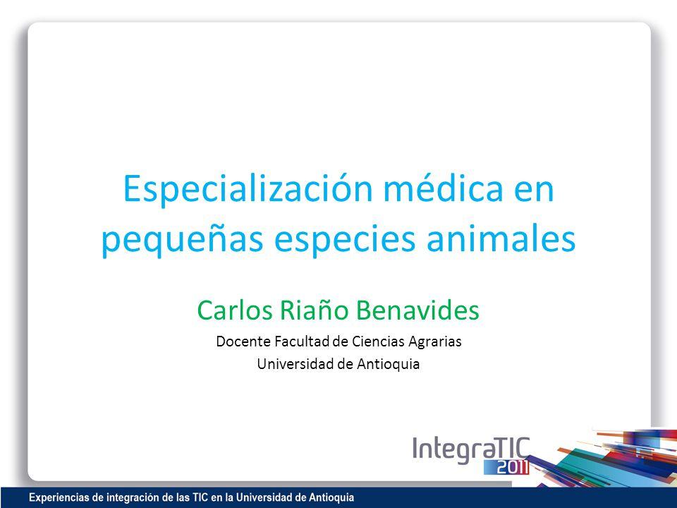 Especialización médica en pequeñas especies animales Carlos Riaño Benavides Docente Facultad de Ciencias Agrarias Universidad de Antioquia