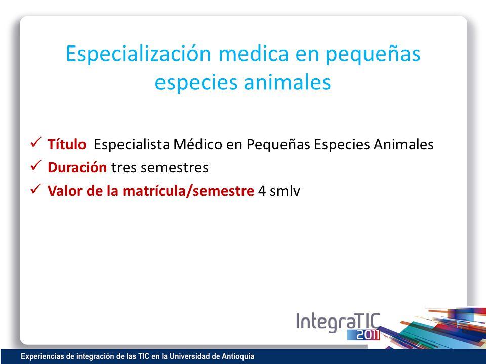 Especialización medica en pequeñas especies animales Título Especialista Médico en Pequeñas Especies Animales Duración tres semestres Valor de la matr
