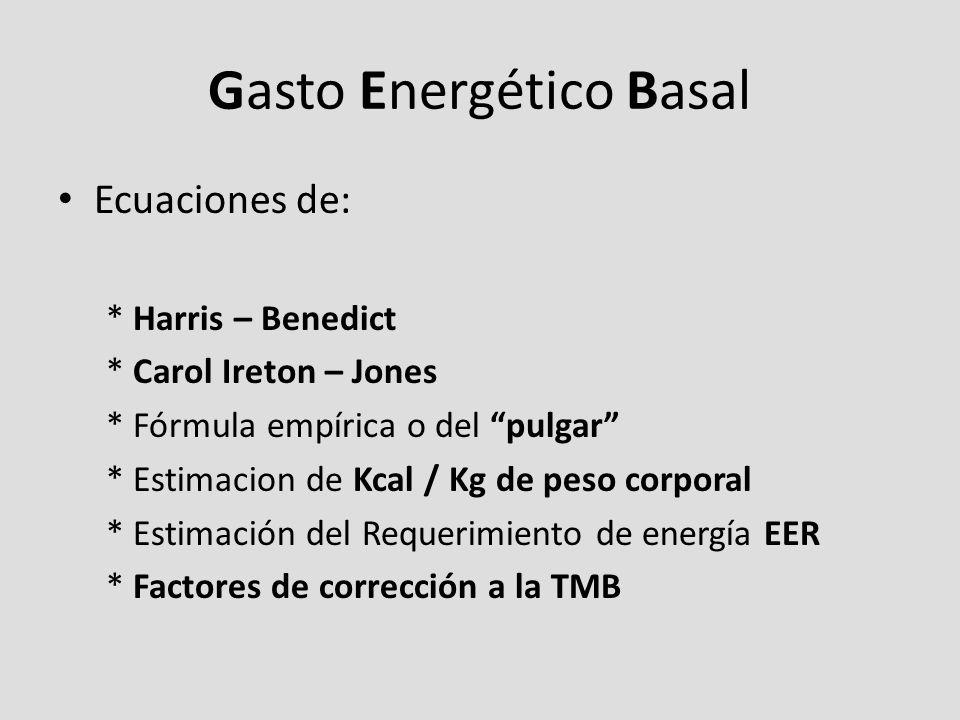 Gasto Energético Basal Ecuaciones de: * Harris – Benedict * Carol Ireton – Jones * Fórmula empírica o del pulgar * Estimacion de Kcal / Kg de peso corporal * Estimación del Requerimiento de energía EER * Factores de corrección a la TMB