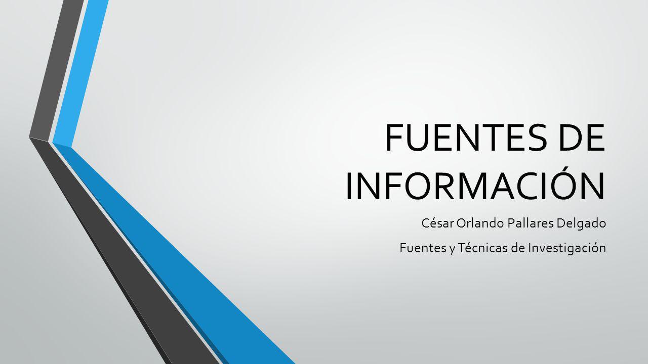 FUENTES DE INFORMACIÓN César Orlando Pallares Delgado Fuentes y Técnicas de Investigación