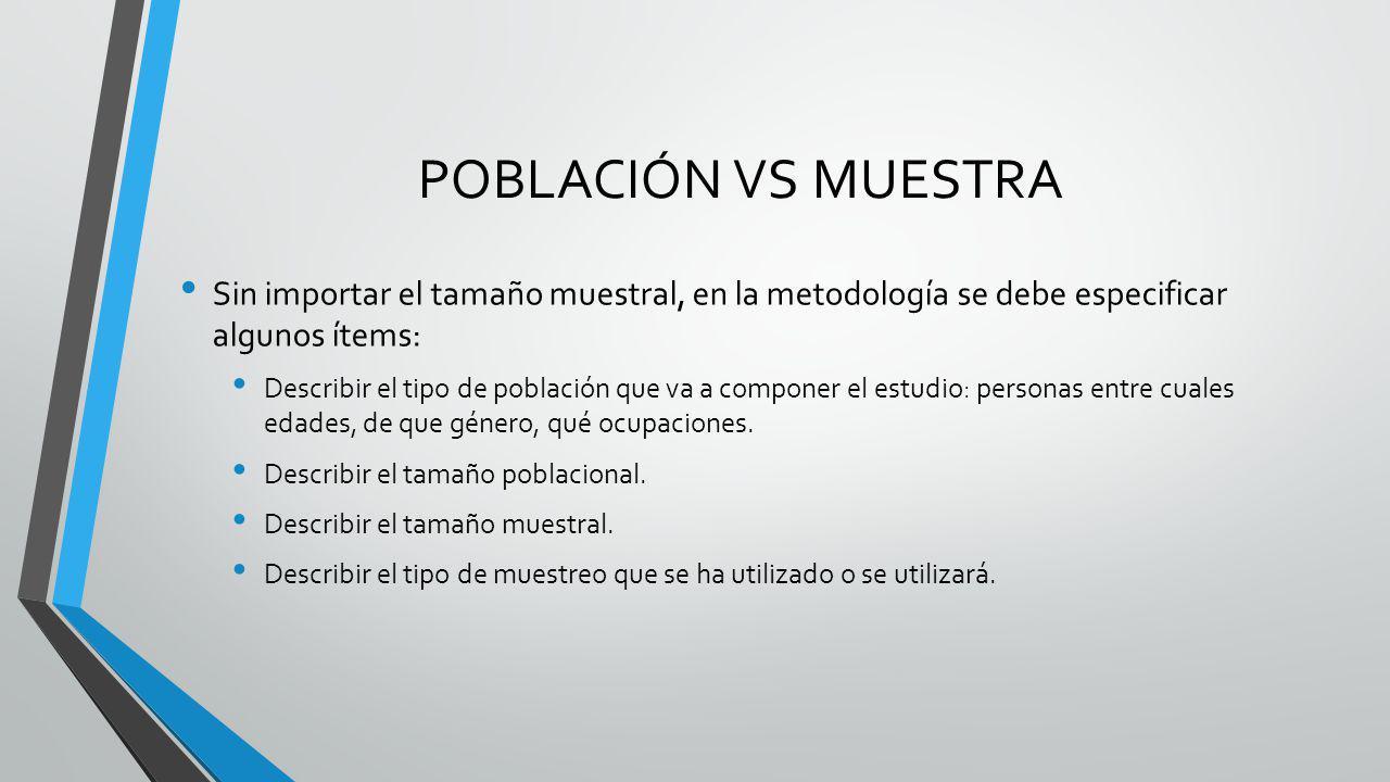 POBLACIÓN VS MUESTRA Sin importar el tamaño muestral, en la metodología se debe especificar algunos ítems: Describir el tipo de población que va a com