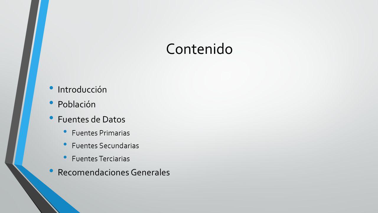 Contenido Introducción Población Fuentes de Datos Fuentes Primarias Fuentes Secundarias Fuentes Terciarias Recomendaciones Generales
