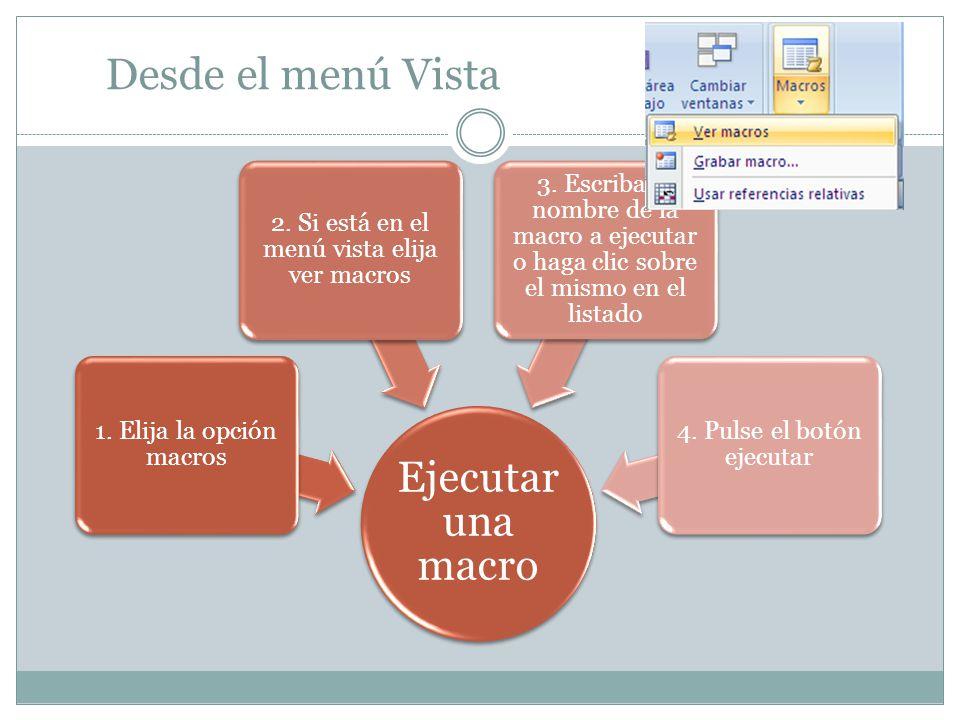 Desde el menú Vista Ejecuta r una macro 1. Elija la opción macros 2. Si está en el menú vista elija ver macros 3. Escriba el nombre de la macro a ejec