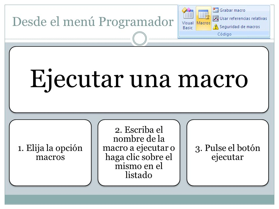 Desde el menú Programador Ejecutar una macro 1. Elija la opción macros 2. Escriba el nombre de la macro a ejecutar o haga clic sobre el mismo en el li
