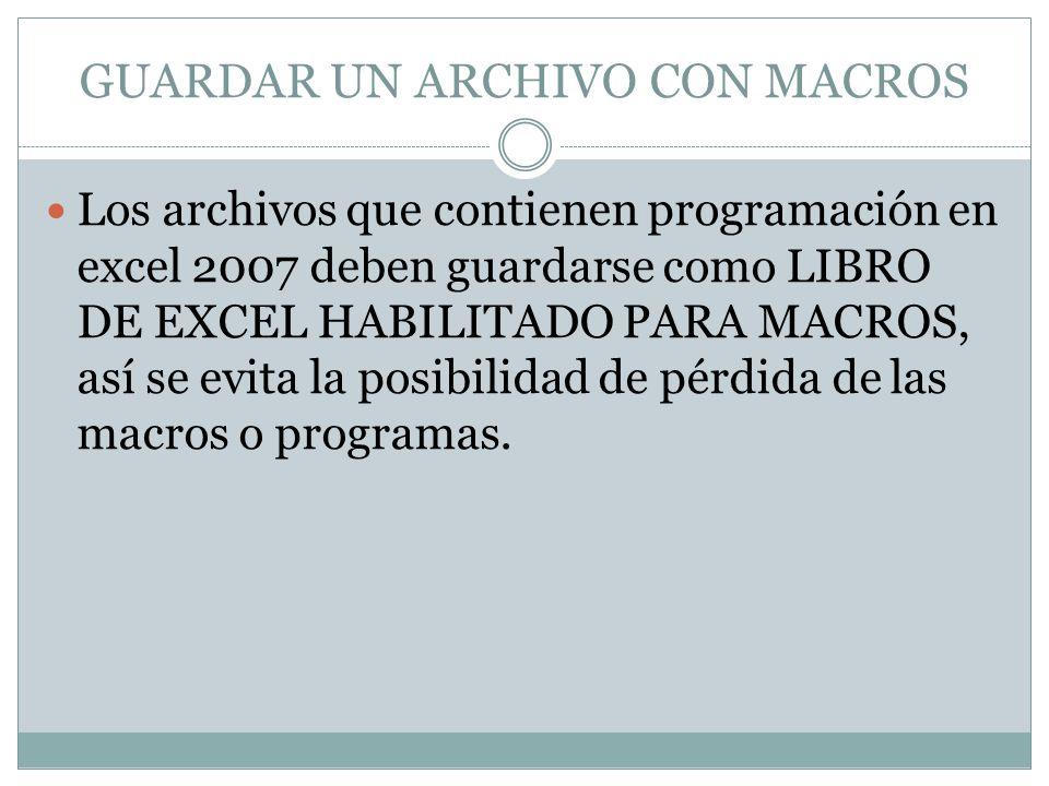 GUARDAR UN ARCHIVO CON MACROS Los archivos que contienen programación en excel 2007 deben guardarse como LIBRO DE EXCEL HABILITADO PARA MACROS, así se